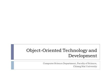 <strong>Object</strong>-<strong>Oriented</strong> Technology and Development Computer Science Department, Faculty <strong>of</strong> Science, Chiang Mai University.