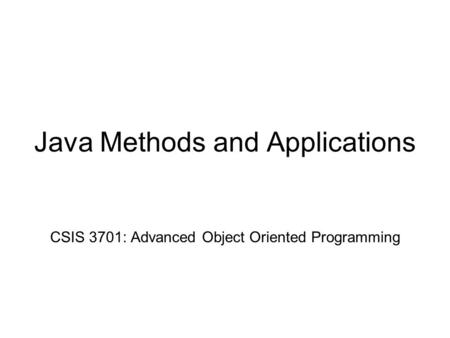 Java Methods and Applications CSIS 3701: Advanced Object Oriented Programming.