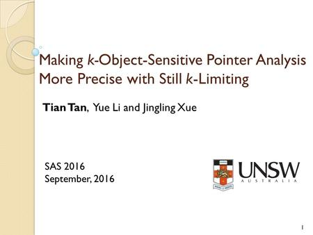 Making k-Object-Sensitive Pointer Analysis More Precise with Still k-Limiting Tian Tan, Yue Li and Jingling Xue SAS 2016 September,