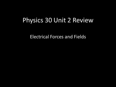 Physics 30 Unit 2 Review Electrical Forces and Fields.