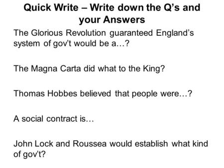 Quick Write – Write down the Q's and your Answers The Glorious Revolution guaranteed England's system of gov't would be a…? The Magna Carta did what to.