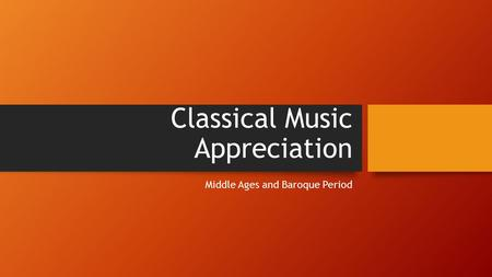 Classical Music Appreciation Middle Ages and Baroque Period.
