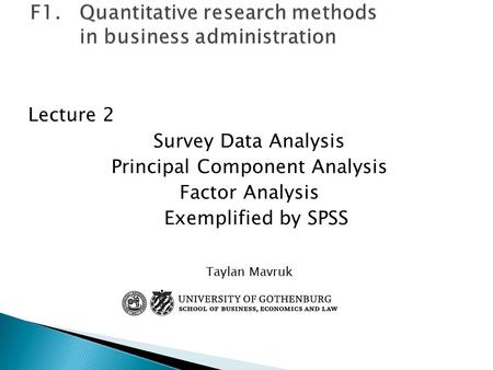 Lecture 2 Survey Data Analysis Principal Component Analysis Factor Analysis Exemplified by SPSS Taylan Mavruk.