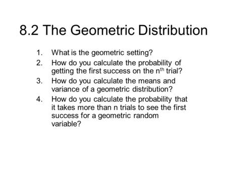 8.2 The Geometric Distribution 1.What is the geometric setting? 2.How do you calculate the probability of getting the first success on the n th trial?