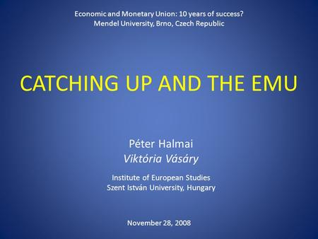 CATCHING UP AND THE EMU Péter Halmai Viktória Vásáry Institute of European Studies Szent István University, Hungary Economic and Monetary Union: 10 years.