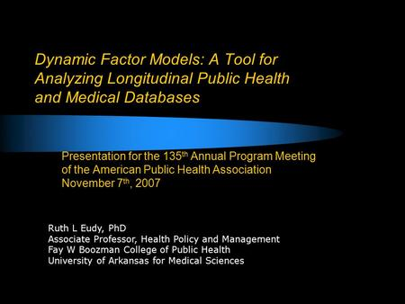 Dynamic Factor Models: A Tool for Analyzing Longitudinal Public Health and Medical Databases Presentation for the 135 th Annual Program Meeting of the.