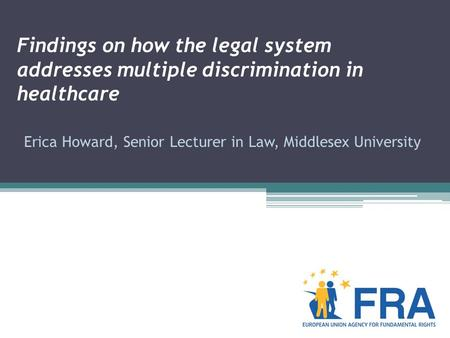Findings on how the legal system addresses multiple discrimination in healthcare Erica Howard, Senior Lecturer in Law, Middlesex University.