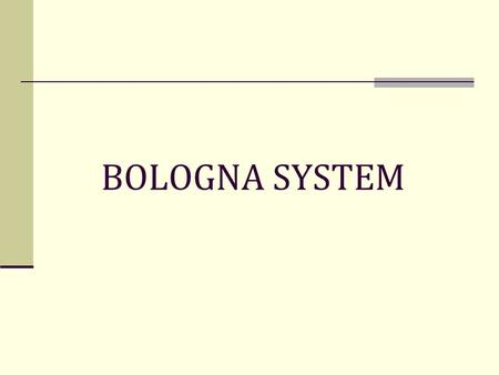 BOLOGNA SYSTEM. BOLOGNA DECLARATION Signed by the Ministers of Education of 29 European countries, including Polish and Italian on the 19th of June 1999.