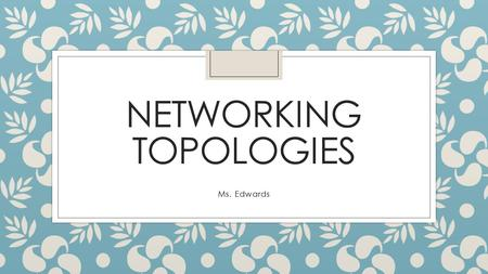 NETWORKING TOPOLOGIES Ms. Edwards. Table of Contents Monday ◦ What is a network topology? ◦ BUS -what it is? -how it functions? ◦ STAR -what it is? -how.