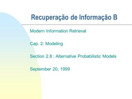 Recuperação de Informação B Modern Information Retrieval Cap. 2: Modeling Section 2.8 : Alternative Probabilistic Models September 20, 1999.