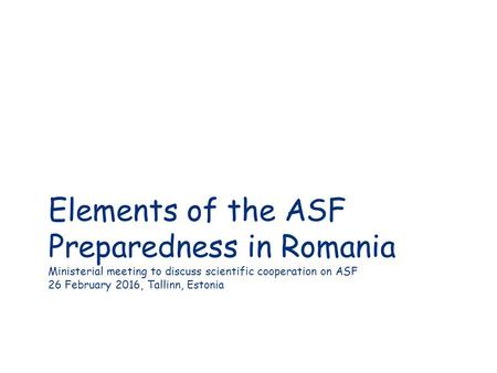 Elements of the ASF Preparedness in Romania Ministerial meeting to discuss scientific cooperation on ASF 26 February 2016, Tallinn, Estonia.