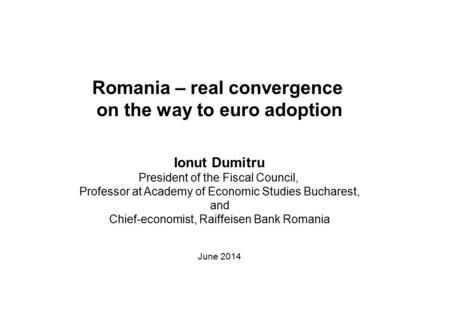 Romania – real convergence on the way to euro adoption Ionut Dumitru President of the Fiscal Council, Professor at Academy of Economic Studies Bucharest,