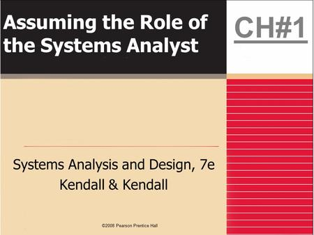 ©2008 Pearson Prentice Hall Assuming the Role of the Systems Analyst Systems Analysis and Design, 7e Kendall & Kendall CH#1.