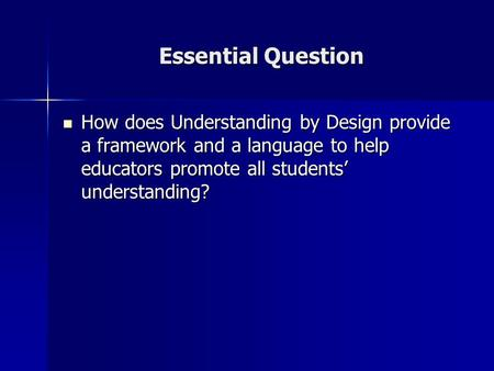 Essential Question How does Understanding by Design provide a framework and a language to help educators promote all students' understanding? How does.