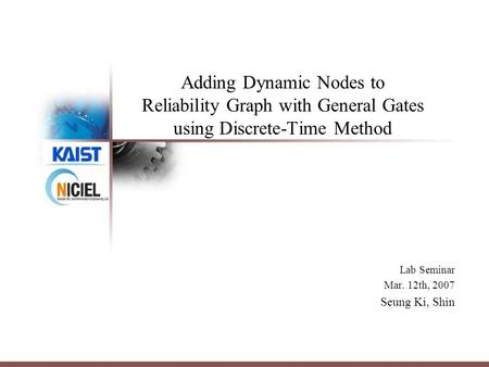 Adding Dynamic Nodes to Reliability Graph with General Gates using Discrete-Time Method Lab Seminar Mar. 12th, 2007 Seung Ki, Shin.