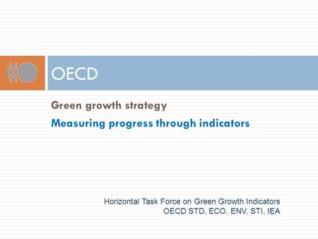 OECD Horizontal Task Force on Green Growth Indicators OECD STD, ECO, ENV, STI, IEA Green growth strategy Measuring progress through indicators.