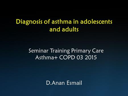 Diagnosis of asthma in adolescents and adults D.Anan Esmail Seminar Training Primary Care Asthma+ COPD