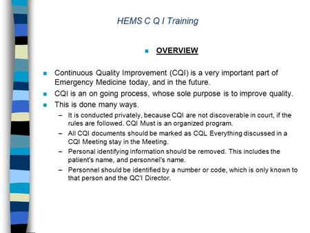 HEMS C Q I Training n OVERVIEW n Continuous Quality Improvement (CQI) is a very important part of Emergency Medicine today, and in the future. n CQI is.