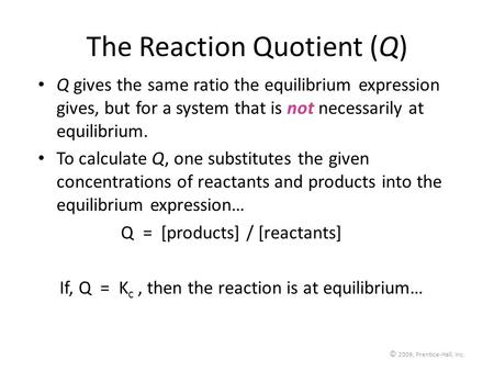 © 2009, Prentice-Hall, Inc. The Reaction Quotient (Q) Q gives the same ratio the equilibrium expression gives, but for a system that is not necessarily.
