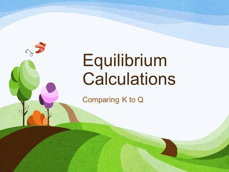 Equilibrium Calculations Comparing K to Q. Value of the Equilibrium Constant K tells where the equilibrium lies How likely (to what extent) the reaction.