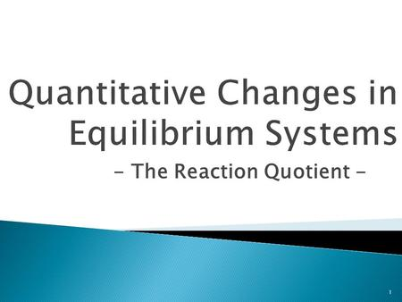 - The Reaction Quotient - 1.  Q c is used to determine if any closed system is at equilibrium – and, if not, in which direction the system will shift.