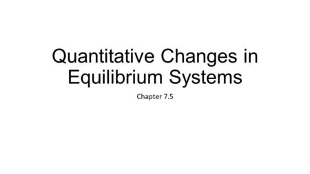 Quantitative Changes in Equilibrium Systems Chapter 7.5.