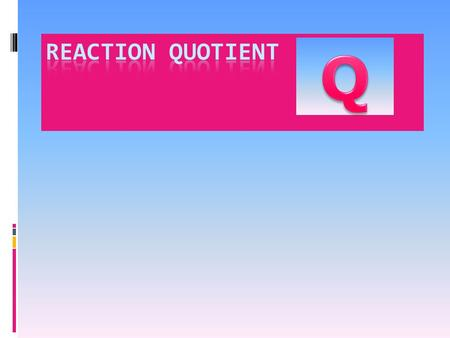 Q is the reaction quotient Gives the condition of the reaction at any point during the reaction. [X] o indicates the initial concentration of a species.