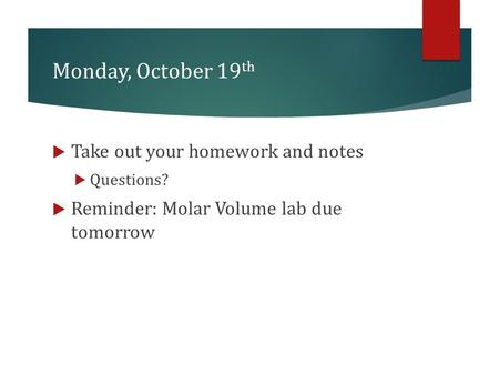 Monday, October 19 th  Take out your homework and notes  Questions?  Reminder: Molar Volume lab due tomorrow.