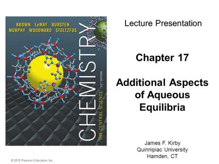 © 2015 Pearson Education, Inc. Chapter 17 Additional Aspects of Aqueous Equilibria James F. Kirby Quinnipiac University Hamden, CT Lecture Presentation.