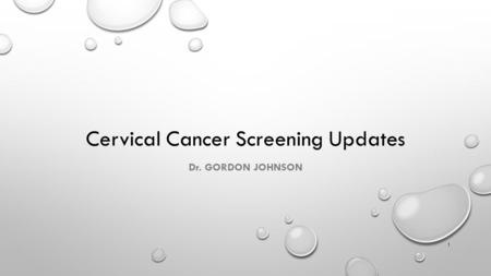1 Cervical Cancer Screening Updates Dr. GORDON JOHNSON.