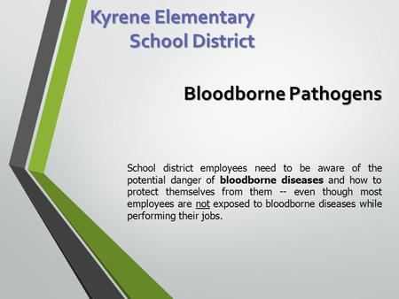 Kyrene Elementary School District Bloodborne Pathogens School district employees need to be aware of the potential danger of bloodborne diseases and how.
