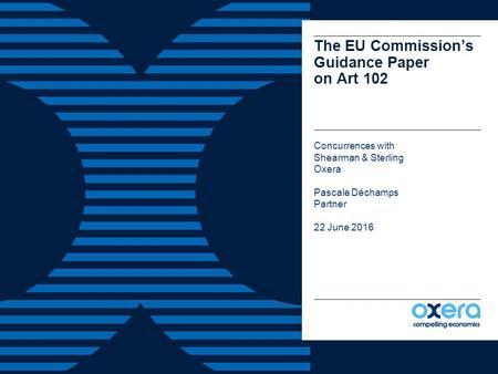 The EU Commission's Guidance Paper on Art 102 Concurrences with Shearman & Sterling Oxera Pascale Déchamps Partner 22 June 2016.