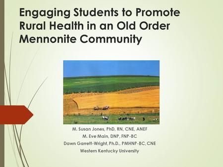 Engaging Students to Promote Rural Health in an Old Order Mennonite Community M. Susan Jones, PhD, RN, CNE, ANEF M. Eve Main, DNP, FNP-BC Dawn Garrett-Wright,