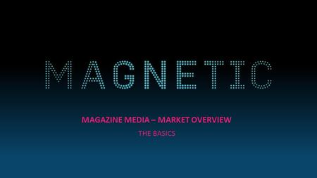 MAGAZINE MEDIA – MARKET OVERVIEW THE BASICS. MAGAZINE MEDIA AT A GLANCE Source: NRS PADD July 2015 – June 2016 Magazine media reaches 37 million adults.