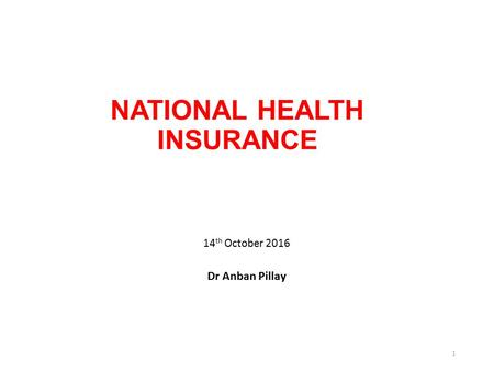 NATIONAL HEALTH INSURANCE 14 th October 2016 Dr Anban Pillay 1.