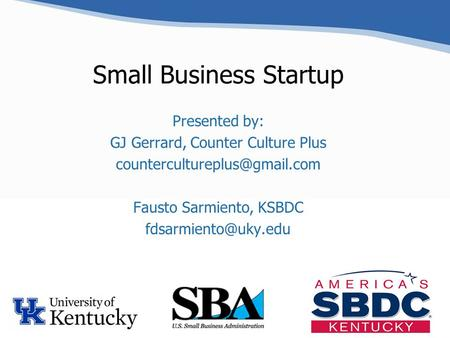 Small Business Startup Presented by: GJ Gerrard, Counter Culture Plus Fausto Sarmiento, KSBDC