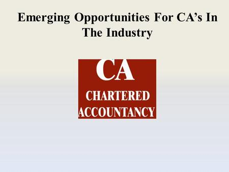 Emerging Opportunities For CA's In The Industry. A Chartered Accountant's profession is generally considered to be very prosperous but is also stressful.