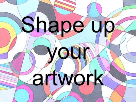 Shape up your artwork. All shapes are either GEOMETRIC or Organic. Rocks, puddles, flowers, shirts, houses, chairs and paintings are all shapes and forms.