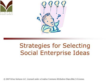 © 2007 Virtue Ventures LLC. Licensed under a Creative Commons Attribution-Share Alike 3.0 License. Strategies for Selecting Social Enterprise Ideas.