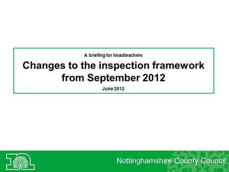 Nottinghamshire County Council A briefing for headteachers Changes to the inspection framework from September 2012 June 2012.