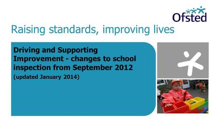 Raising standards, improving lives Driving and Supporting Improvement - changes to school inspection from September 2012 (updated January 2014)