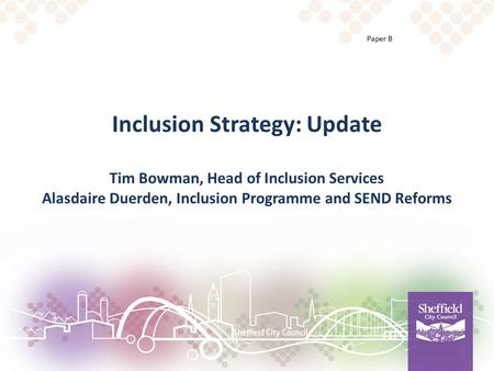 Inclusion Strategy: Update Tim Bowman, Head of Inclusion Services Alasdaire Duerden, Inclusion Programme and SEND Reforms Paper B.