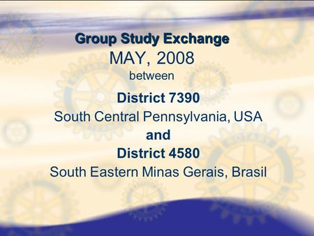 Group Study Exchange Group Study Exchange MAY, 2008 between District 7390 South Central Pennsylvania, USA and District 4580 South Eastern Minas Gerais,