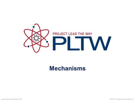 Mechanisms © 2011 Project Lead The Way, Inc.Automation and Robotics VEX.