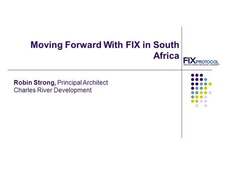 Moving Forward With FIX in South Africa Robin Strong, Principal Architect Charles River Development.