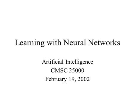 Learning with Neural Networks Artificial Intelligence CMSC February 19, 2002.