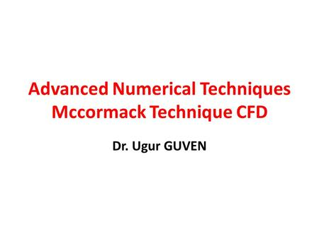 Advanced Numerical Techniques Mccormack Technique CFD Dr. Ugur GUVEN.