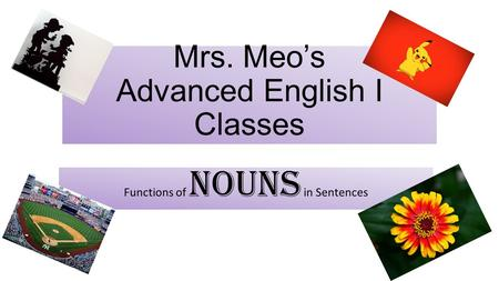 Mrs. Meo's Advanced English I Classes Functions of Nouns in Sentences.