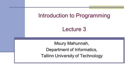Introduction to Programming Lecture 3 Msury Mahunnah, Department of Informatics, Tallinn University of Technology.