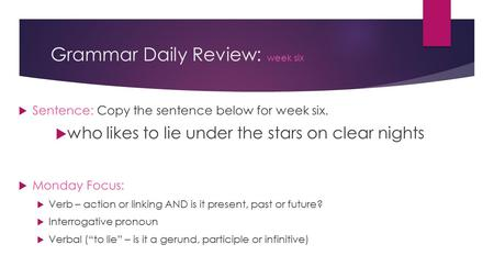 Grammar Daily Review: week six  Sentence: Copy the sentence below for week six.  who likes to lie under the stars on clear nights  Monday Focus:  Verb.